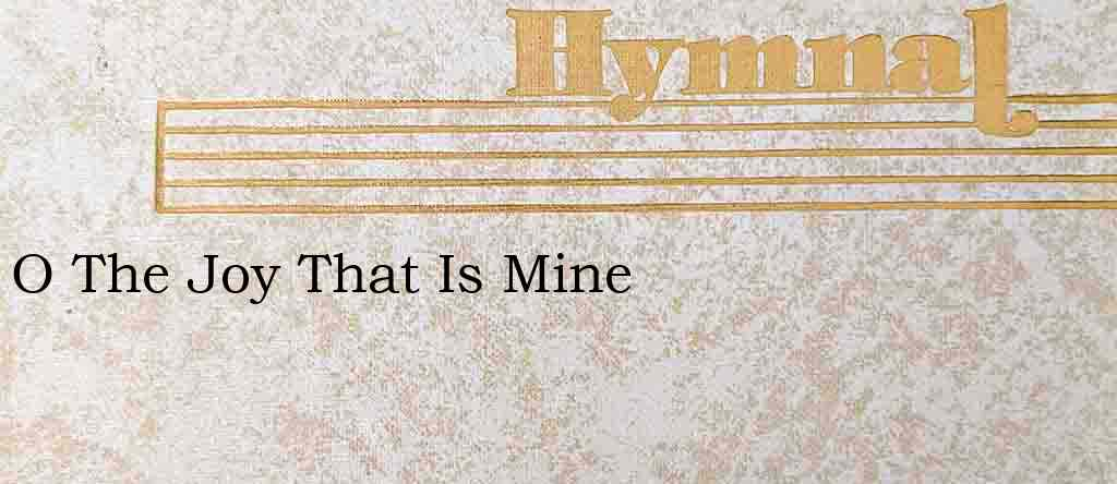 O The Joy That Is Mine – Hymn Lyrics