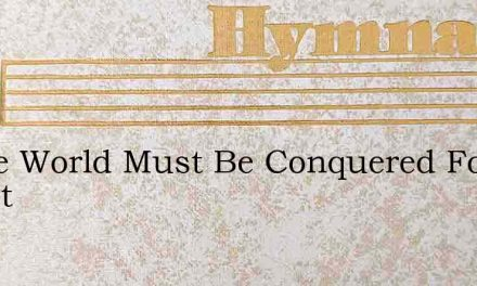 O The World Must Be Conquered For Christ – Hymn Lyrics