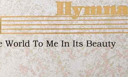 O The World To Me In Its Beauty – Hymn Lyrics