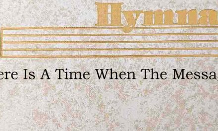 O There Is A Time When The Message Will – Hymn Lyrics