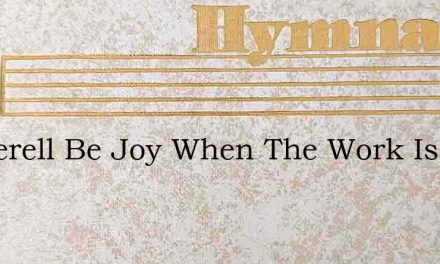 O Therell Be Joy When The Work Is Done – Hymn Lyrics