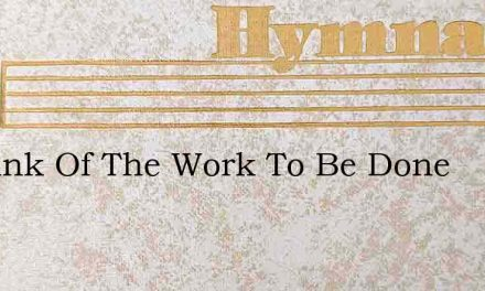 O Think Of The Work To Be Done – Hymn Lyrics