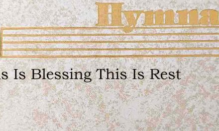 O This Is Blessing This Is Rest – Hymn Lyrics