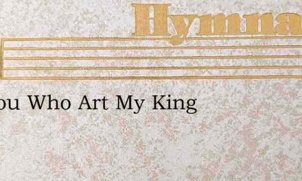 O Thou Who Art My King – Hymn Lyrics
