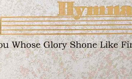 O Thou Whose Glory Shone Like Fire – Hymn Lyrics
