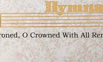 O Throned, O Crowned With All Renown – Hymn Lyrics