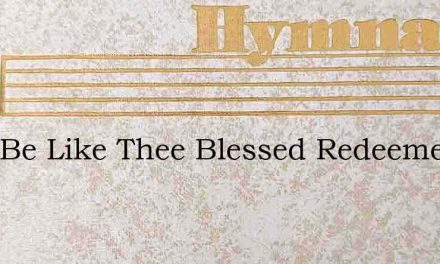 O To Be Like Thee Blessed Redeemer This – Hymn Lyrics