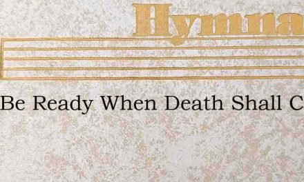 O To Be Ready When Death Shall Come – Hymn Lyrics