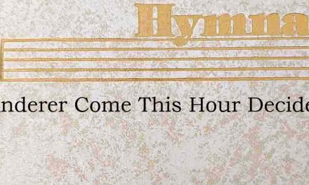 O Wanderer Come This Hour Decide Thy Pat – Hymn Lyrics