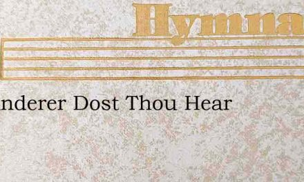 O Wanderer Dost Thou Hear – Hymn Lyrics