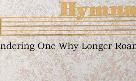 O Wandering One Why Longer Roam – Hymn Lyrics