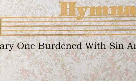 O Weary One Burdened With Sin And Care – Hymn Lyrics