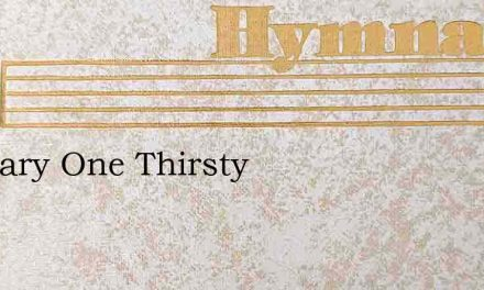 O Weary One Thirsty – Hymn Lyrics