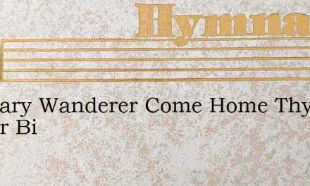 O Weary Wanderer Come Home Thy Savior Bi – Hymn Lyrics