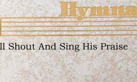 O Well Shout And Sing His Praise – Hymn Lyrics