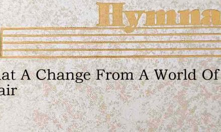 O What A Change From A World Of Despair – Hymn Lyrics