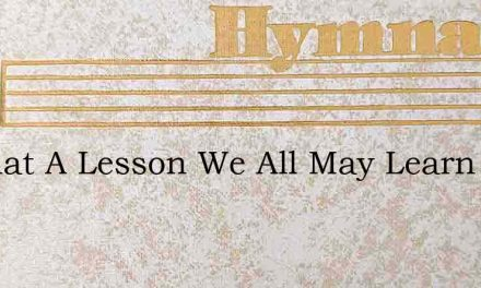 O What A Lesson We All May Learn – Hymn Lyrics