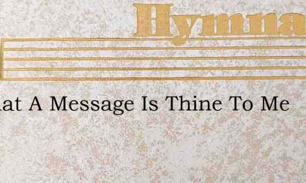 O What A Message Is Thine To Me – Hymn Lyrics