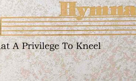 O What A Privilege To Kneel – Hymn Lyrics