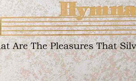 O What Are The Pleasures That Silver Can – Hymn Lyrics