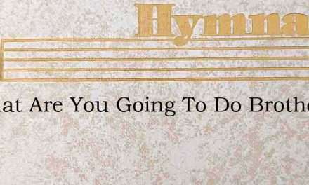 O What Are You Going To Do Brother – Hymn Lyrics