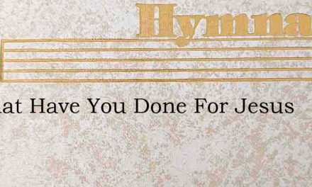 O What Have You Done For Jesus – Hymn Lyrics