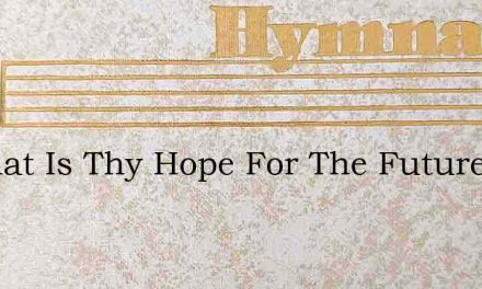O What Is Thy Hope For The Future – Hymn Lyrics