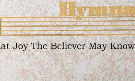 O What Joy The Believer May Know – Hymn Lyrics