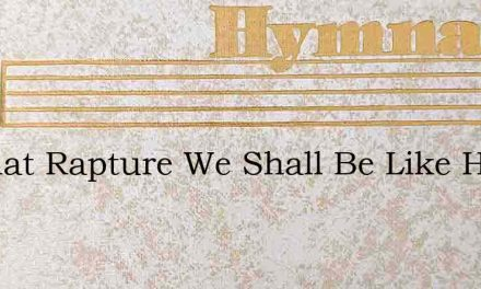O What Rapture We Shall Be Like Him – Hymn Lyrics