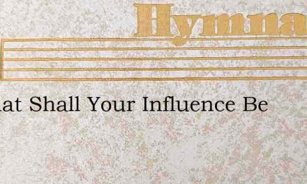 O What Shall Your Influence Be – Hymn Lyrics