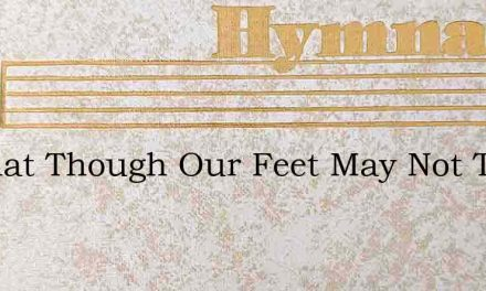 O What Though Our Feet May Not Tread – Hymn Lyrics