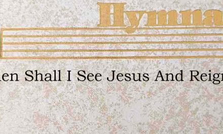O When Shall I See Jesus And Reign With – Hymn Lyrics