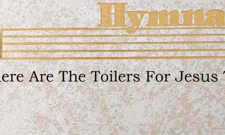 O Where Are The Toilers For Jesus Today – Hymn Lyrics