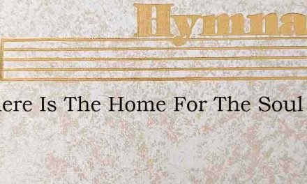 O Where Is The Home For The Soul To Be F – Hymn Lyrics