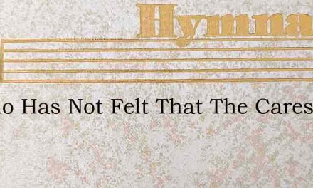 O Who Has Not Felt That The Cares Of The – Hymn Lyrics