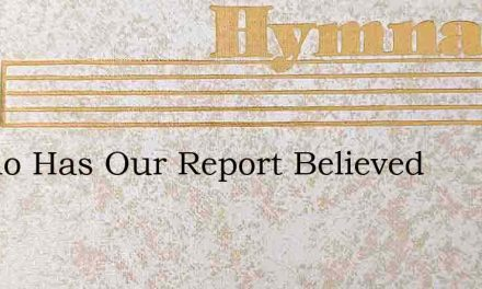 O Who Has Our Report Believed – Hymn Lyrics
