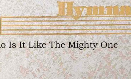 O Who Is It Like The Mighty One – Hymn Lyrics