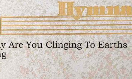 O Why Are You Clinging To Earths Fading – Hymn Lyrics