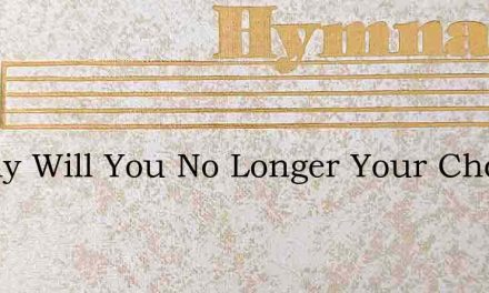O Why Will You No Longer Your Choice Del – Hymn Lyrics