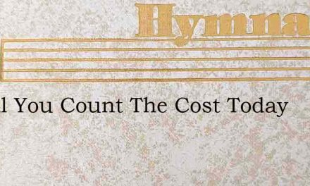 O Will You Count The Cost Today – Hymn Lyrics