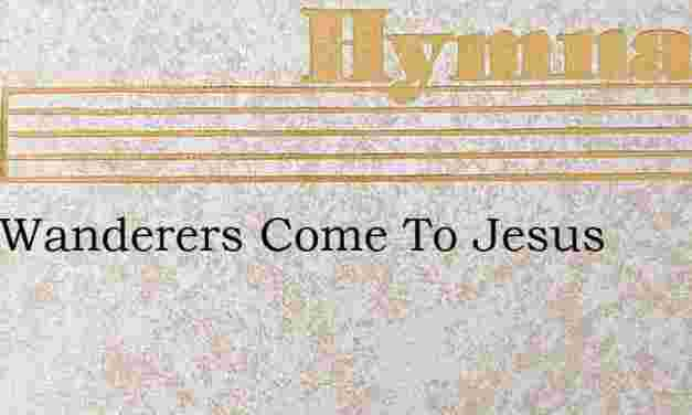 O Ye Wanderers Come To Jesus – Hymn Lyrics