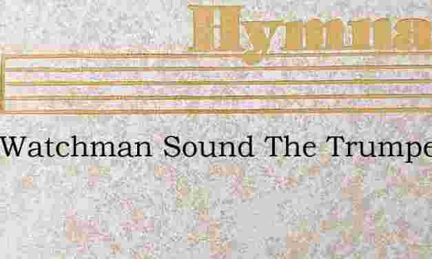 O Ye Watchman Sound The Trumpet – Hymn Lyrics