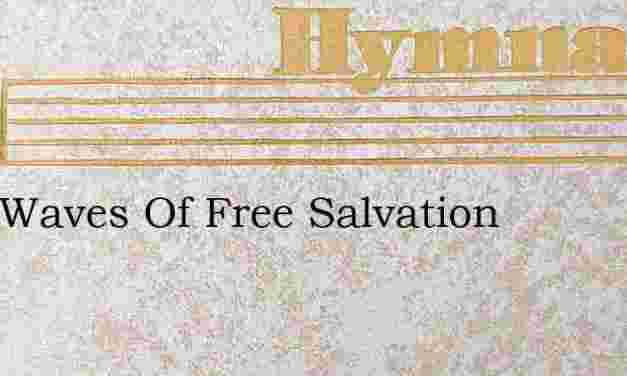 O Ye Waves Of Free Salvation – Hymn Lyrics