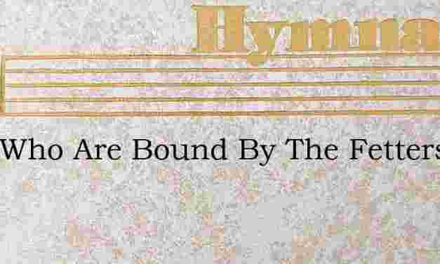 O Ye Who Are Bound By The Fetters Of Sin – Hymn Lyrics