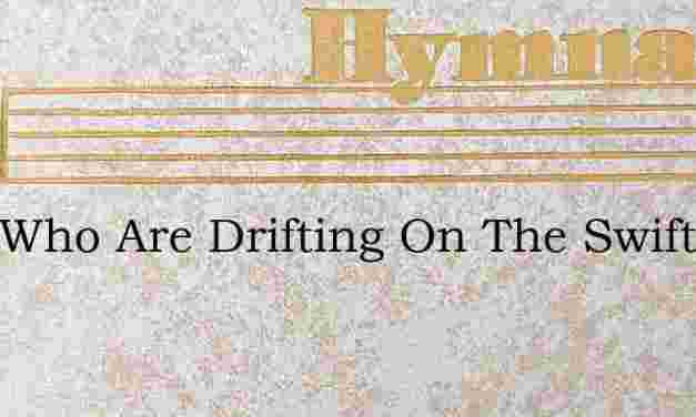 O Ye Who Are Drifting On The Swift Tides – Hymn Lyrics