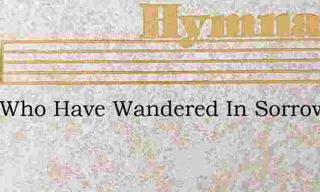 O Ye Who Have Wandered In Sorrow Away – Hymn Lyrics
