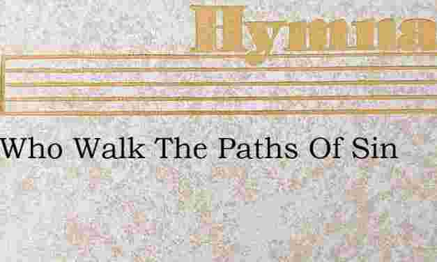 O Ye Who Walk The Paths Of Sin – Hymn Lyrics