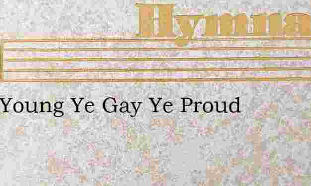 O Ye Young Ye Gay Ye Proud – Hymn Lyrics