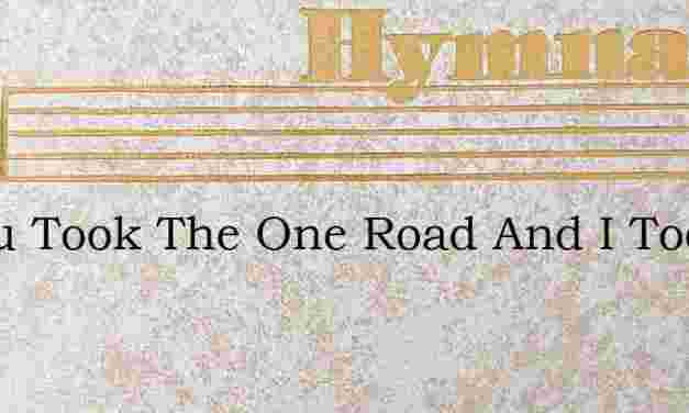 O You Took The One Road And I Took – Hymn Lyrics