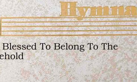 O Tis Blessed To Belong To The Household – Hymn Lyrics